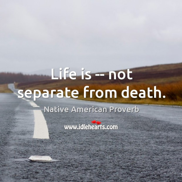 Life is — not separate from death. Native American Proverbs Image