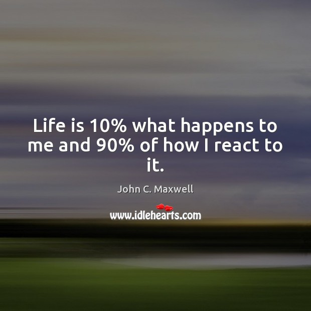 Image, Life is 10% what happens to me and 90% of how I react to it.