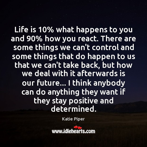 Life is 10% what happens to you and 90% how you react. There are Stay Positive Quotes Image