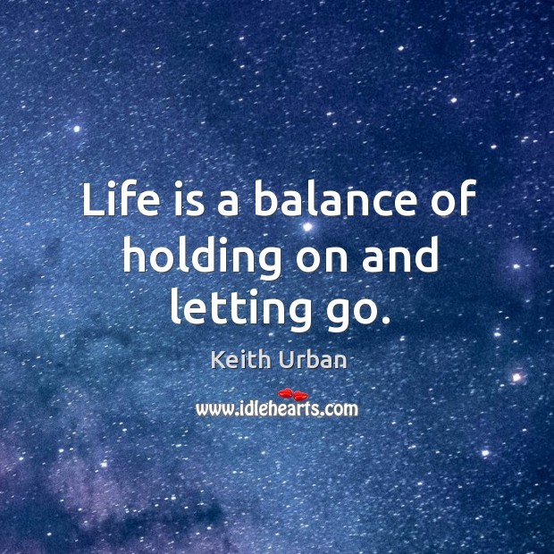 Life is a balance of holding on and letting go. Keith Urban Picture Quote