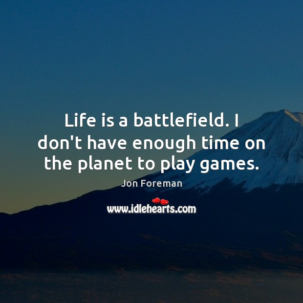 Life is a battlefield. I don't have enough time on the planet to play games. Jon Foreman Picture Quote