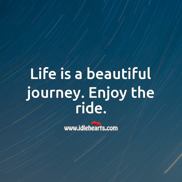 Life is a beautiful journey. Enjoy the ride. Encouraging Quotes about Life Image
