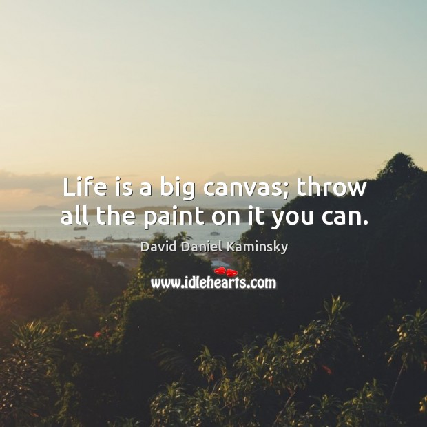 Life is a big canvas; throw all the paint on it you can. Image
