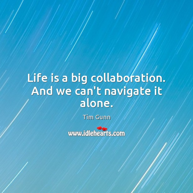 Life is a big collaboration. And we can't navigate it alone. Tim Gunn Picture Quote