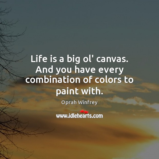 Image, Life is a big ol' canvas. And you have every combination of colors to paint with.