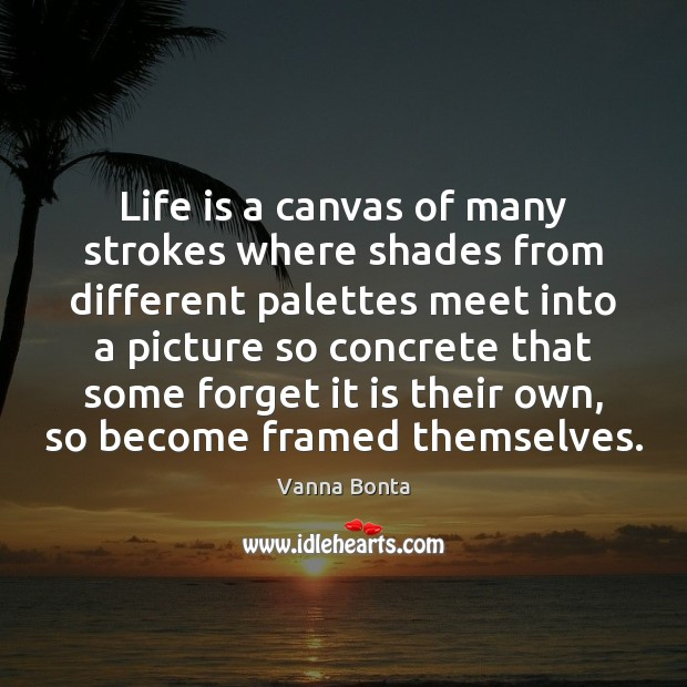 Life is a canvas of many strokes where shades from different palettes Vanna Bonta Picture Quote