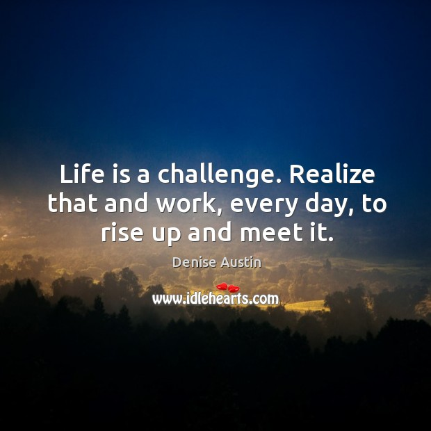 Life is a challenge. Realize that and work, every day, to rise up and meet it. Image