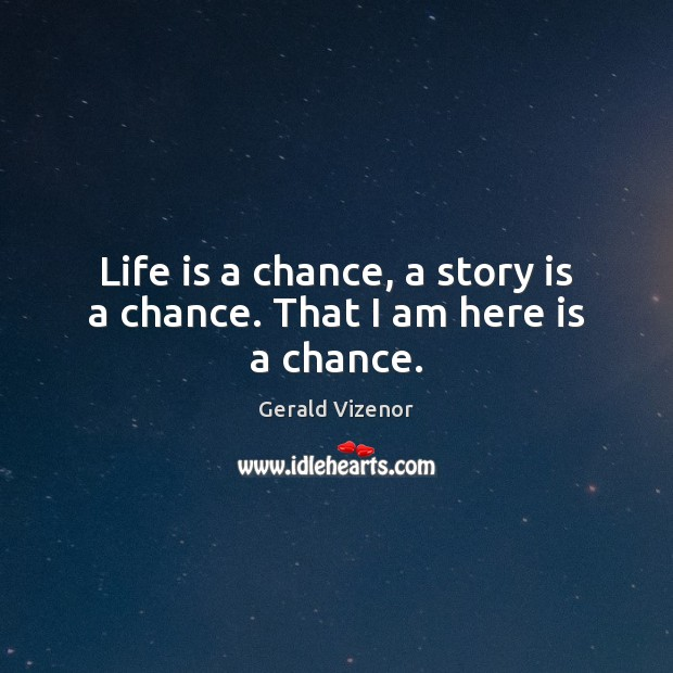 Life is a chance, a story is a chance. That I am here is a chance. Image