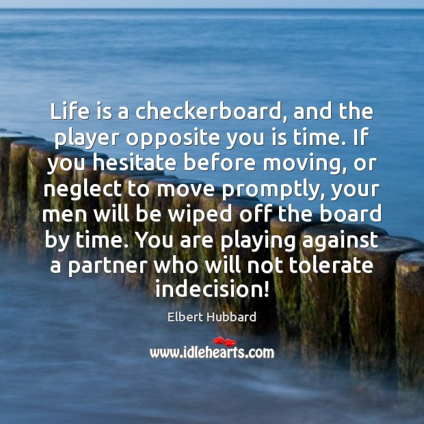 Life is a checkerboard, and the player opposite you is time. If Image