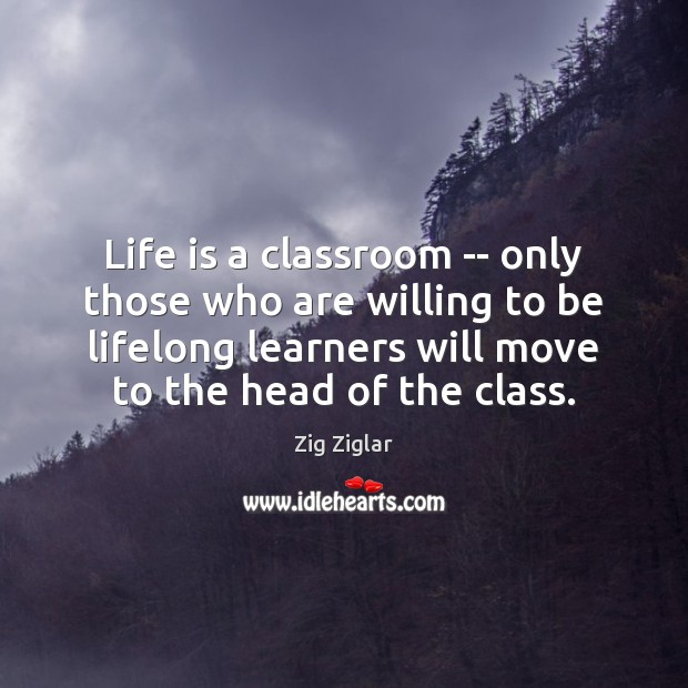 Life is a classroom — only those who are willing to be Zig Ziglar Picture Quote