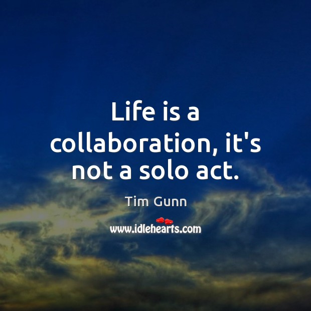 Life is a collaboration, it's not a solo act. Image