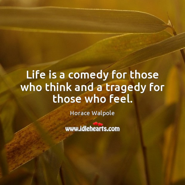 Life is a comedy for those who think and a tragedy for those who feel. Horace Walpole Picture Quote