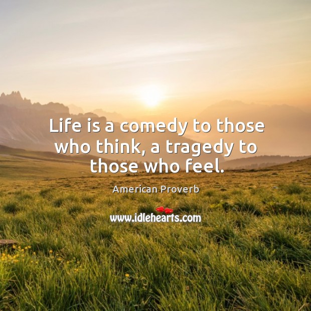 Image, Life is a comedy to those who think, a tragedy to those who feel.