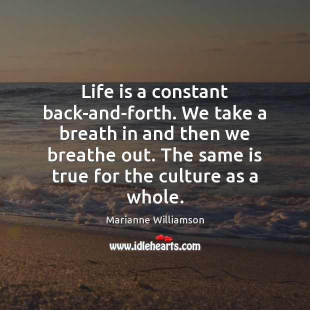 Life is a constant back-and-forth. We take a breath in and then Image