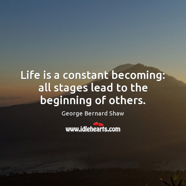 Life is a constant becoming: all stages lead to the beginning of others. Image