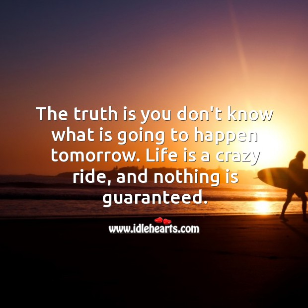 Life is a crazy ride, and nothing is guaranteed. Truth Quotes Image