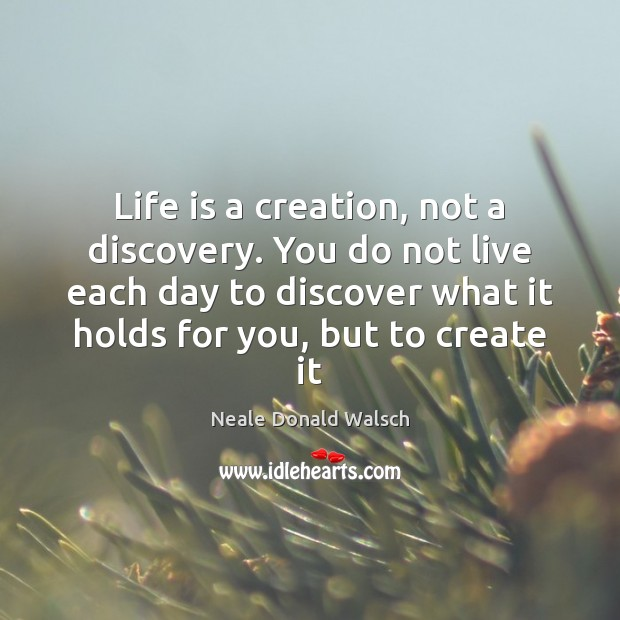 Image, Life is a creation, not a discovery. You do not live each