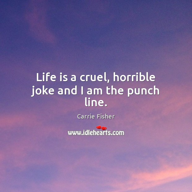 Life is a cruel, horrible joke and I am the punch line. Image