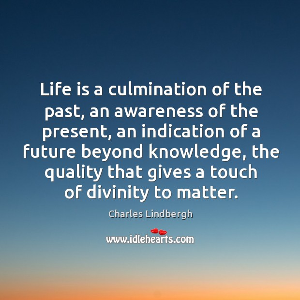 Image, Life is a culmination of the past, an awareness of the present, an indication of a future
