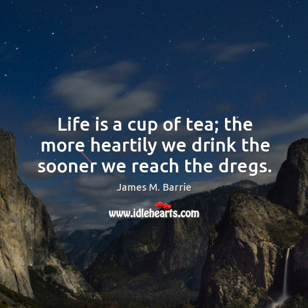 Image, Life is a cup of tea; the more heartily we drink the sooner we reach the dregs.