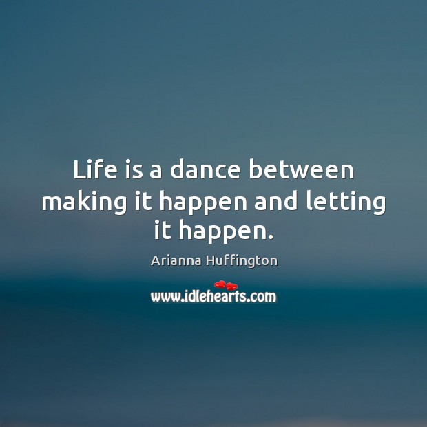 Life is a dance between making it happen and letting it happen. Arianna Huffington Picture Quote