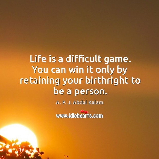 Image, Life is a difficult game. You can win it only by retaining your birthright to be a person.