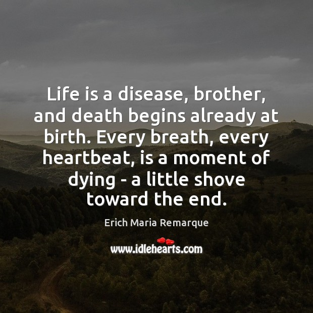 Life is a disease, brother, and death begins already at birth. Every Erich Maria Remarque Picture Quote