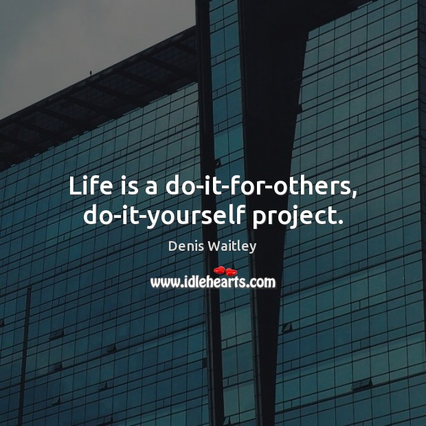 Life is a do-it-for-others, do-it-yourself project. Image