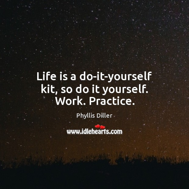 Life is a do-it-yourself kit, so do it yourself. Work. Practice. Image