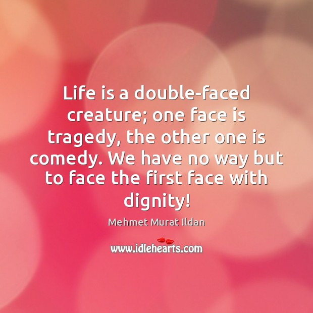 Life is a double-faced creature; one face is tragedy, the other one Image