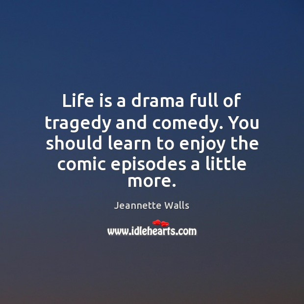 Life is a drama full of tragedy and comedy. You should learn Jeannette Walls Picture Quote