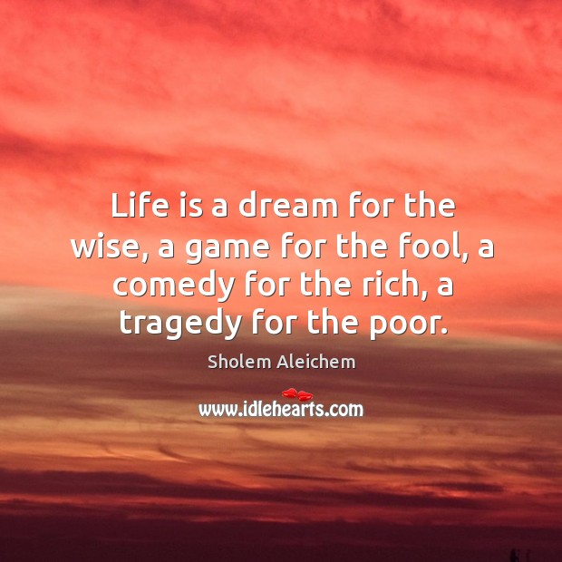 Life is a dream for the wise, a game for the fool, a comedy for the rich, a tragedy for the poor. Image