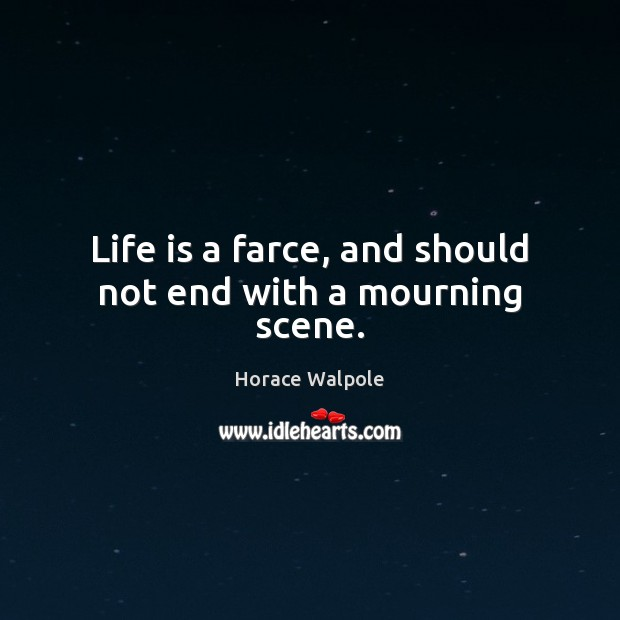 Life is a farce, and should not end with a mourning scene. Horace Walpole Picture Quote