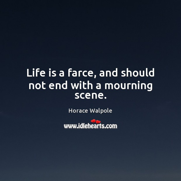 Life is a farce, and should not end with a mourning scene. Image
