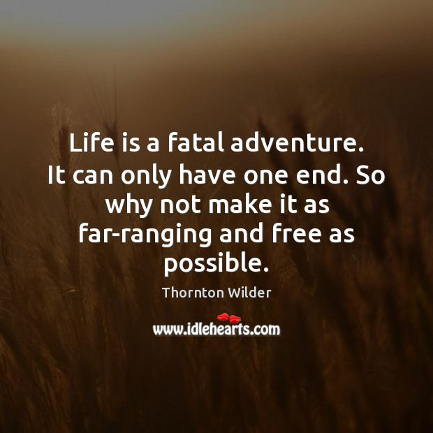 Life is a fatal adventure. It can only have one end. So Image