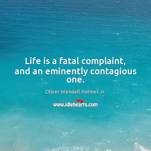 Life is a fatal complaint, and an eminently contagious one. Oliver Wendell Holmes Jr. Picture Quote
