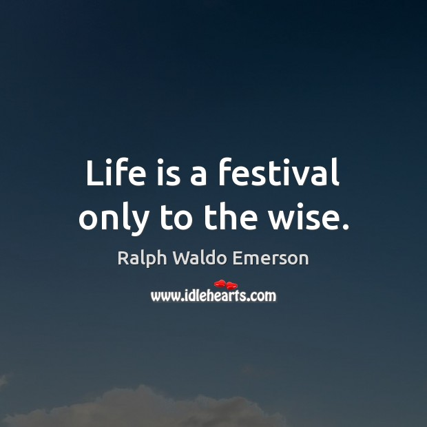 Life is a festival only to the wise. Image