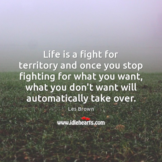 Life is a fight for territory and once you stop fighting for Les Brown Picture Quote