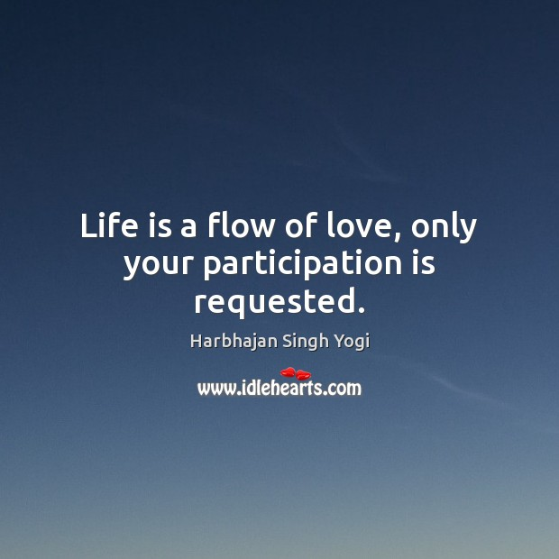 Life is a flow of love, only your participation is requested. Harbhajan Singh Yogi Picture Quote