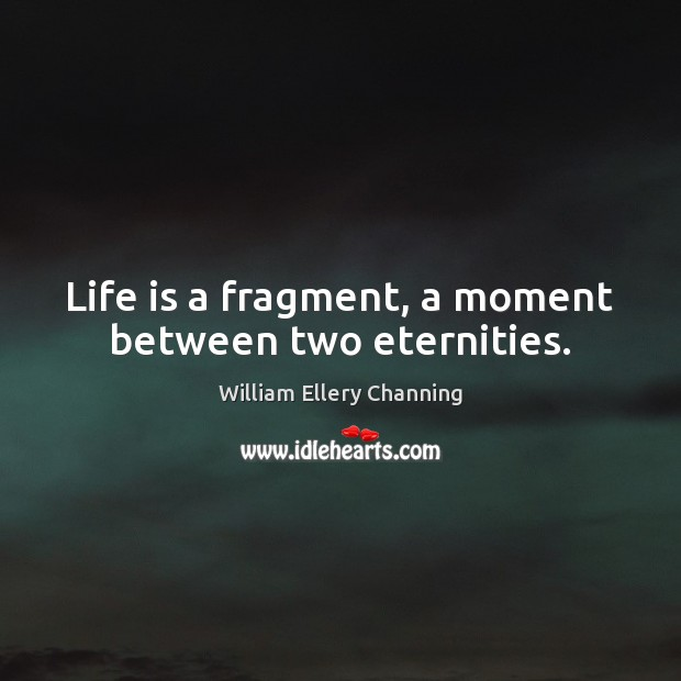 Life is a fragment, a moment between two eternities. William Ellery Channing Picture Quote