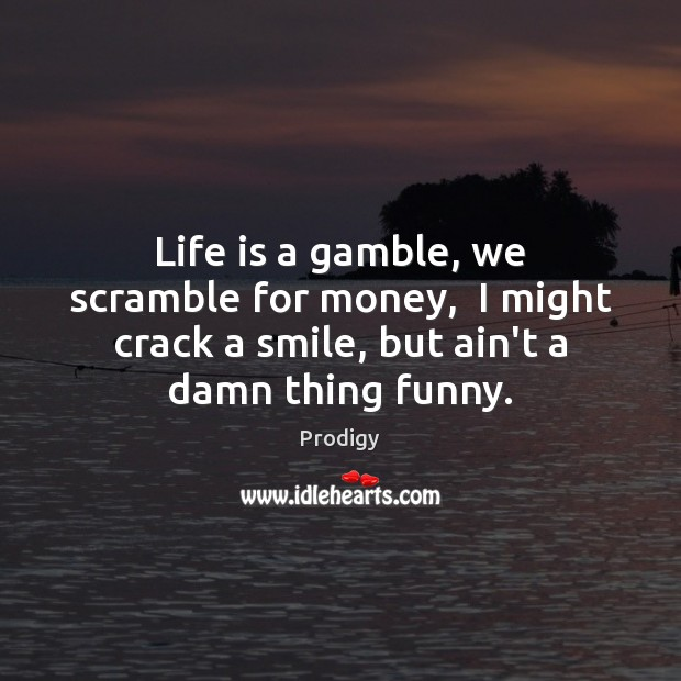Life is a gamble, we scramble for money,  I might crack a Image