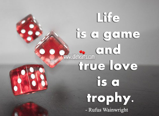 Image, Life is a game and true love is a trophy.