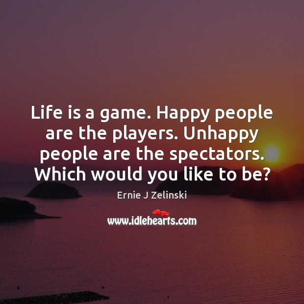 Life is a game. Happy people are the players. Unhappy people are Ernie J Zelinski Picture Quote