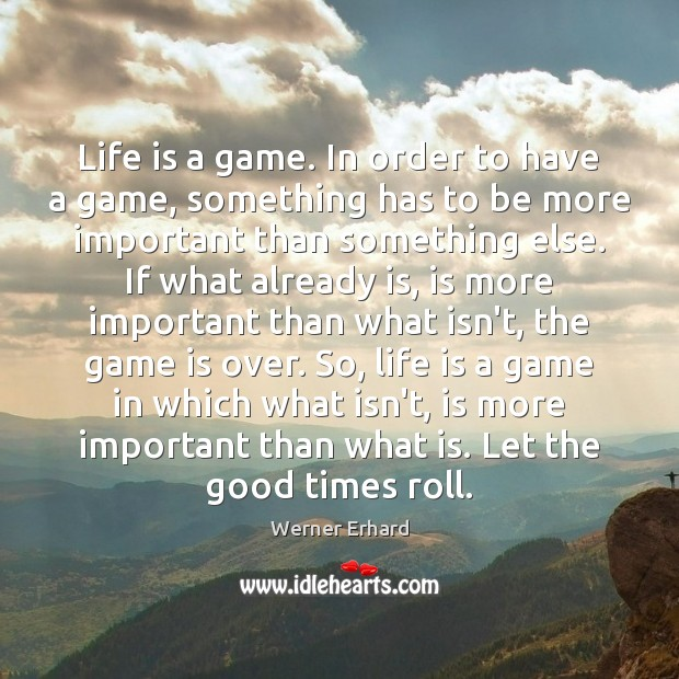 Life is a game. In order to have a game, something has Werner Erhard Picture Quote