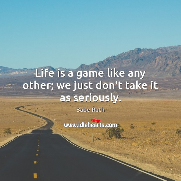 Life is a game like any other; we just don't take it as seriously. Babe Ruth Picture Quote