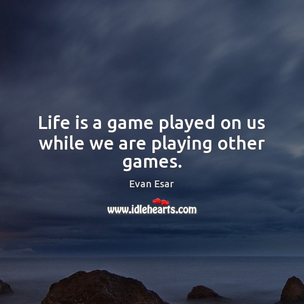 Life is a game played on us while we are playing other games. Image