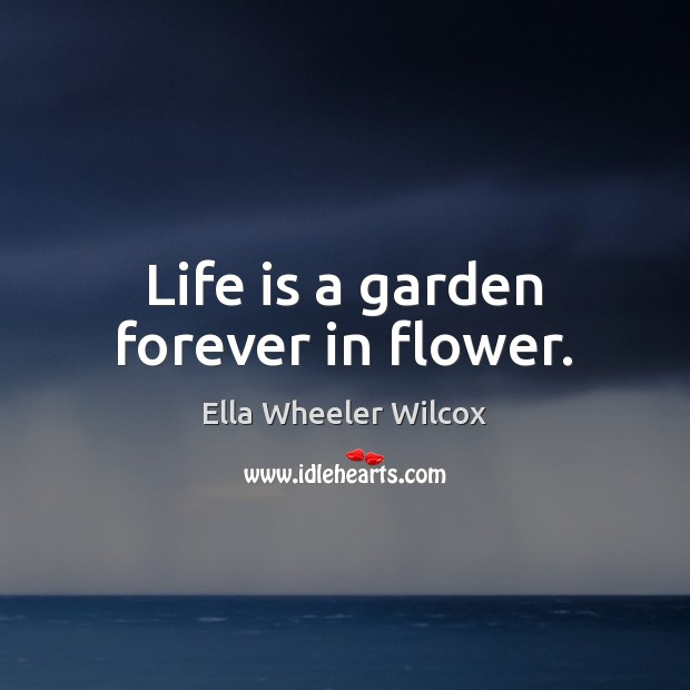 Life is a garden forever in flower. Image