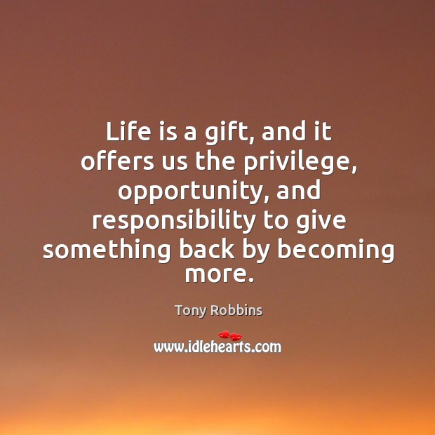 Life is a gift, and it offers us the privilege, opportunity, and responsibility to give something back by becoming more. Image