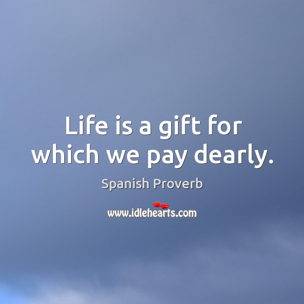 Image, Life is a gift for which we pay dearly.