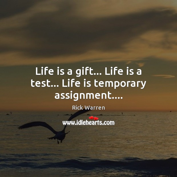 Life is a gift… Life is a test… Life is temporary assignment…. Rick Warren Picture Quote